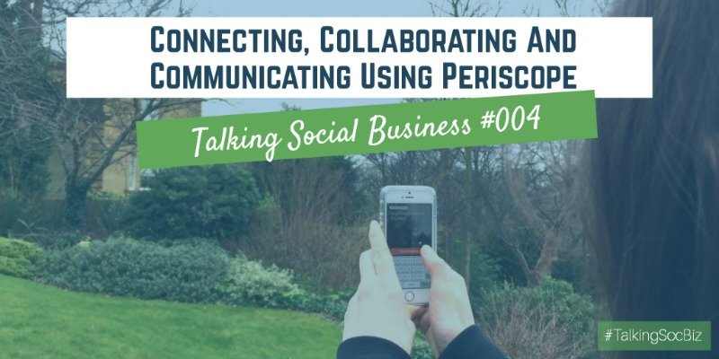 Talking Social Business 004 - Connecting, Collaborating and Communicating using Periscope