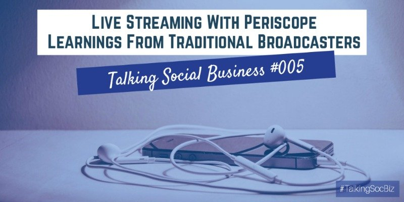 Talking Social Business Podcast 005 - Live Streaming With Periscope Learnings From Traditional Broadcasters