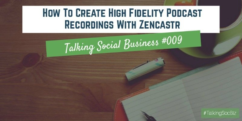 Talking Social Business Podcast 009 - How To Create High Fidelity Podcast Recordings With Zencastr