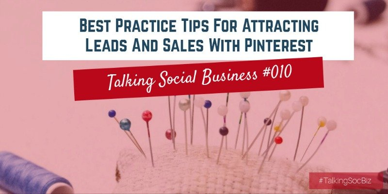 Talking Social Business Podcast 010 - Best Practice Tips For Attracting Leads And Sales With Pinterest